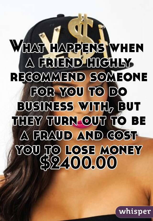 What happens when a friend highly recommend someone for you to do business with, but they turn out to be a fraud and cost you to lose money $2400.00