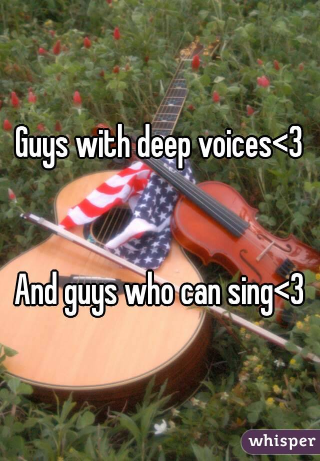 Guys with deep voices<3   And guys who can sing<3