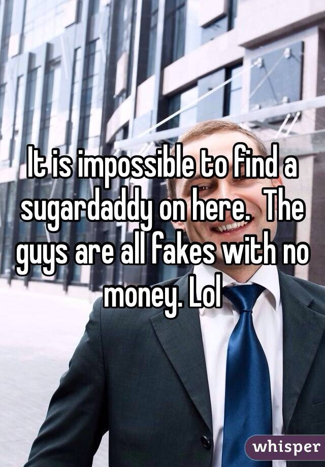 It is impossible to find a sugardaddy on here.  The guys are all fakes with no money. Lol