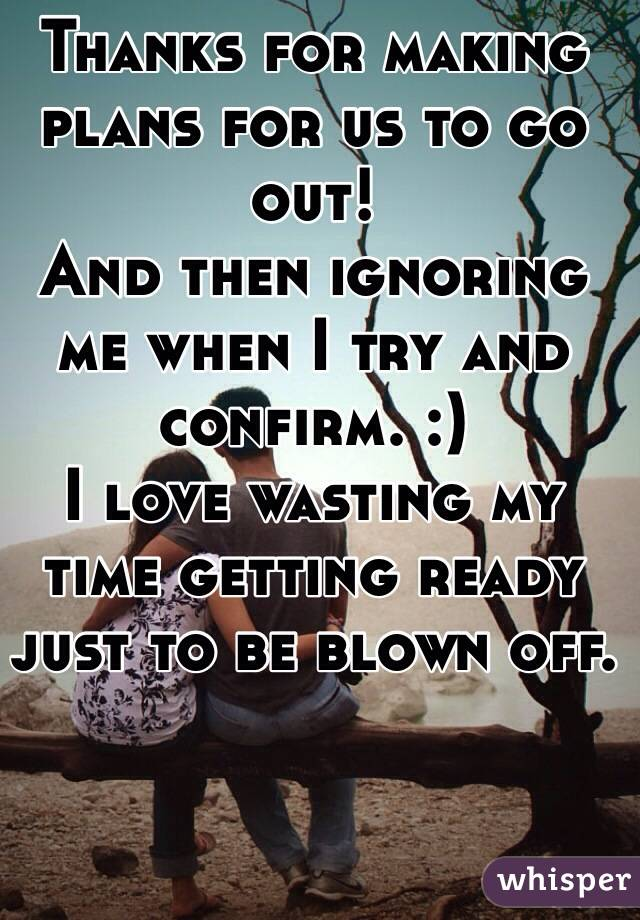 Thanks for making plans for us to go out!  And then ignoring me when I try and confirm. :)  I love wasting my time getting ready just to be blown off.