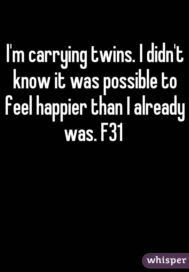 I'm carrying twins. I didn't know it was possible to feel happier than I already was. F31