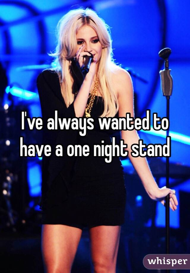 I've always wanted to have a one night stand