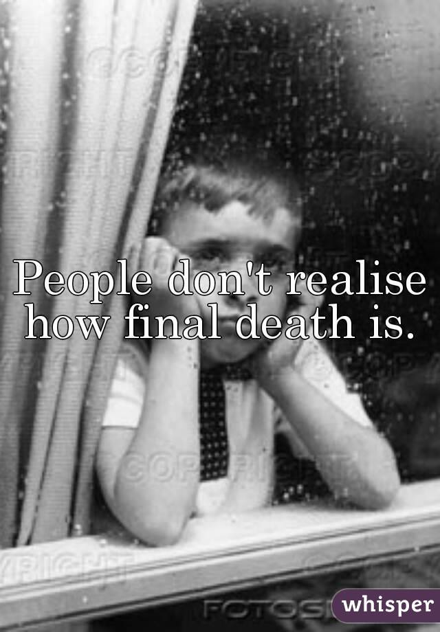 People don't realise how final death is.