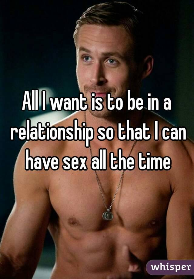 All I want is to be in a relationship so that I can have sex all the time
