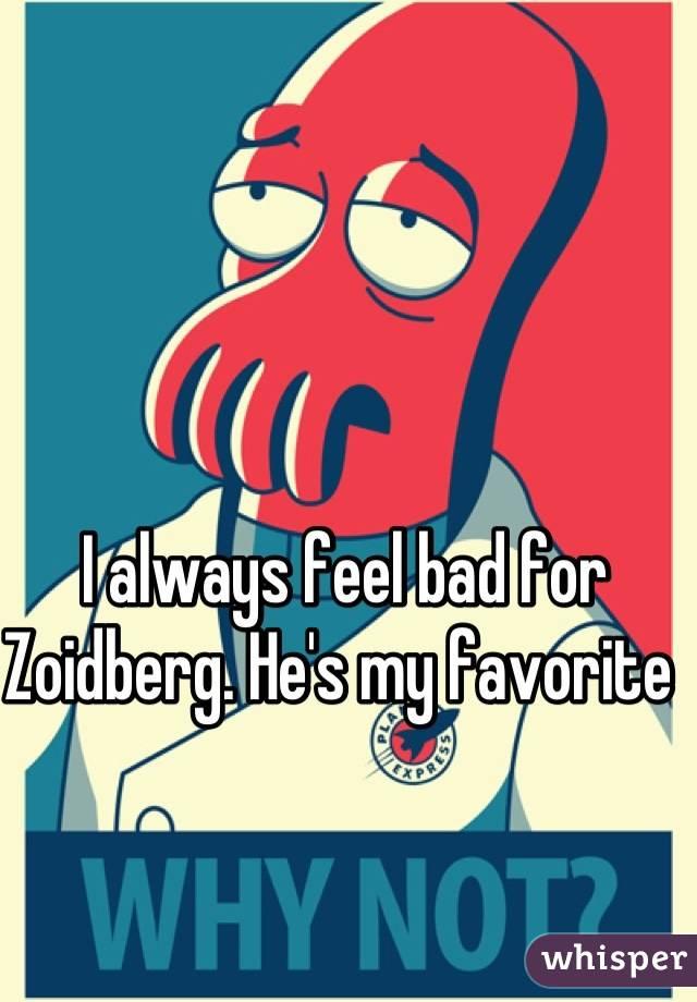 I always feel bad for Zoidberg. He's my favorite