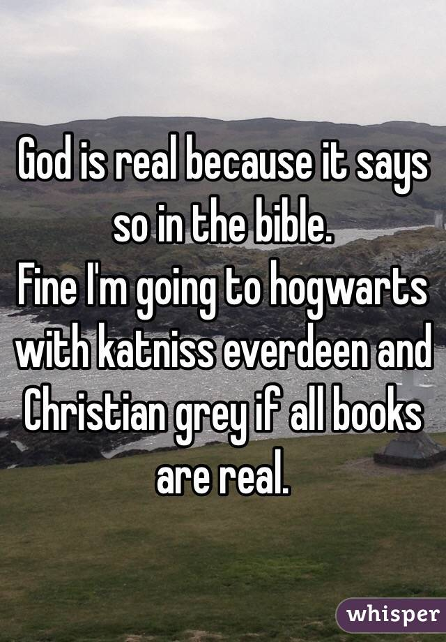 God is real because it says so in the bible. Fine I'm going to hogwarts with katniss everdeen and Christian grey if all books are real.
