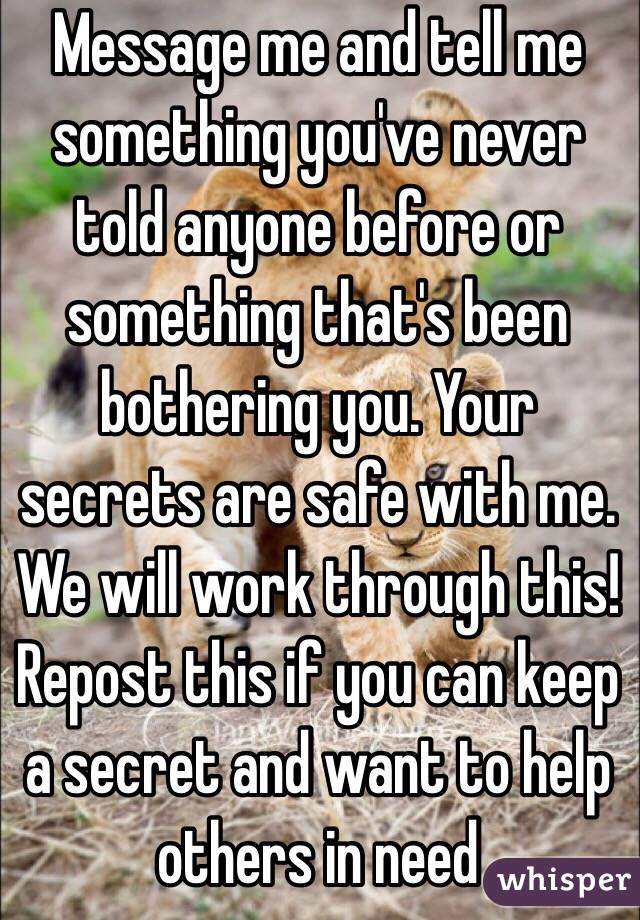 Message me and tell me something you've never told anyone before or something that's been bothering you. Your secrets are safe with me. We will work through this! Repost this if you can keep a secret and want to help others in need