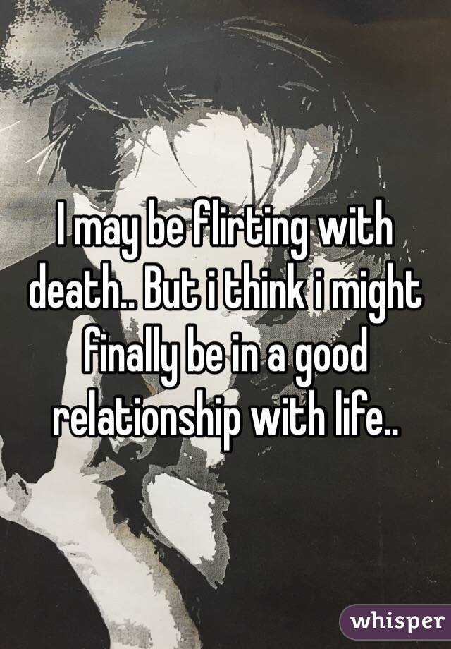 I may be flirting with death.. But i think i might finally be in a good relationship with life..