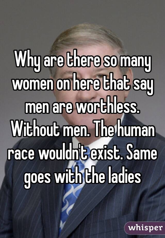 Why are there so many women on here that say men are worthless. Without men. The human race wouldn't exist. Same goes with the ladies