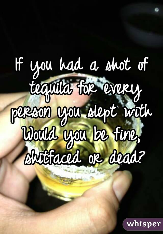 If you had a shot of tequila for every person you slept with  Would you be fine, shitfaced or dead?