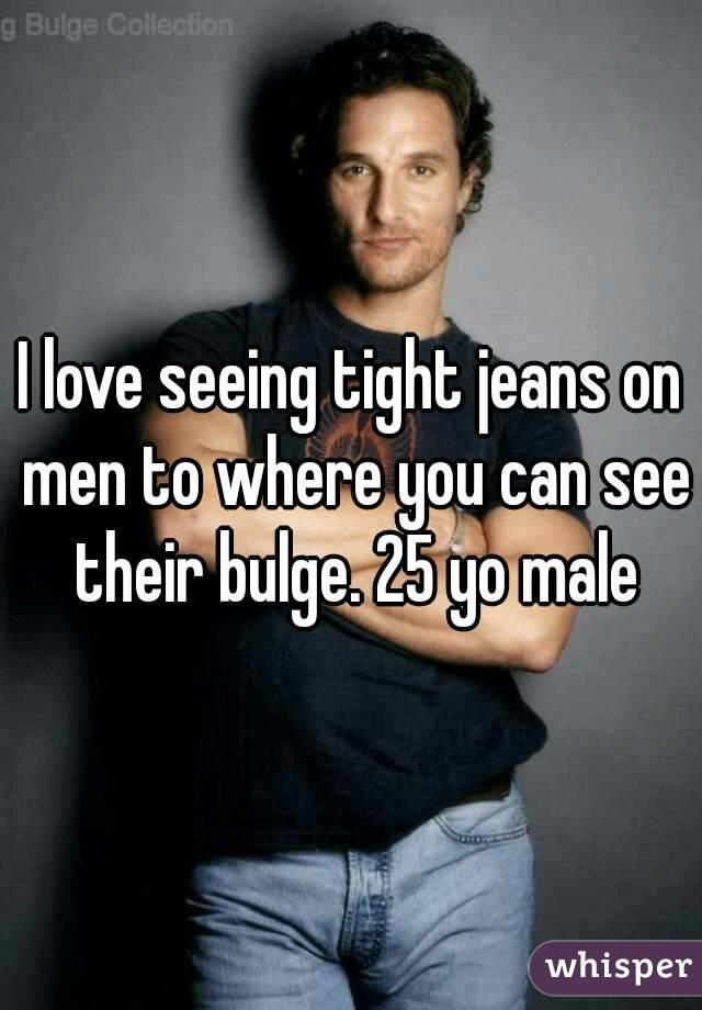 I love seeing tight jeans on men to where you can see their bulge. 25 yo male