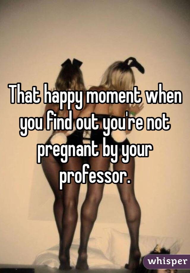 That happy moment when you find out you're not pregnant by your professor.