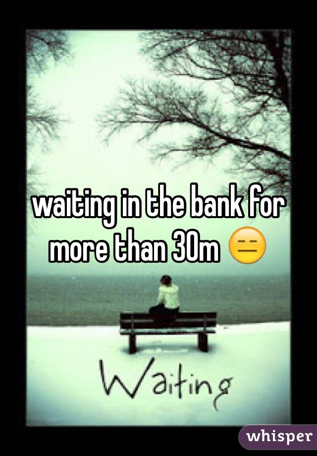 waiting in the bank for more than 30m 😑