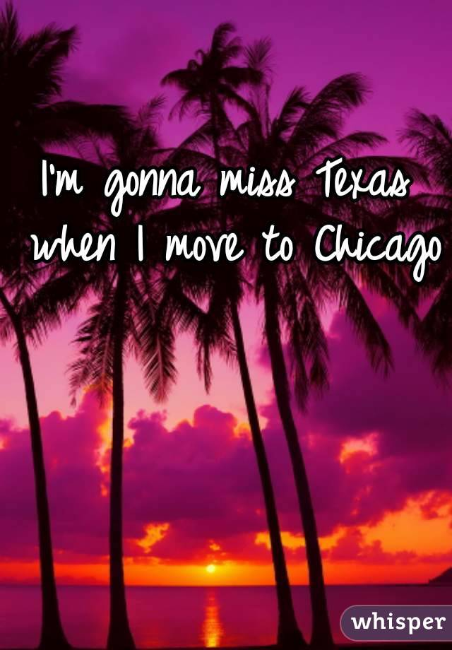 I'm gonna miss Texas when I move to Chicago