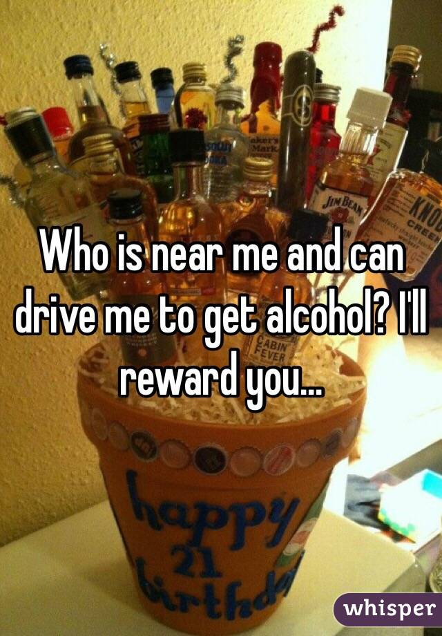 Who is near me and can drive me to get alcohol? I'll reward you...