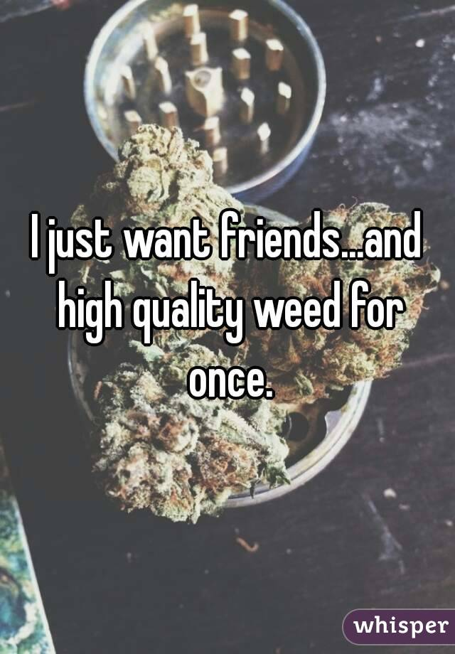 I just want friends...and high quality weed for once.