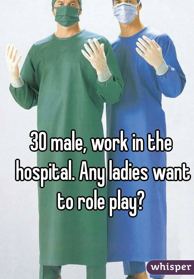 30 male, work in the hospital. Any ladies want to role play?