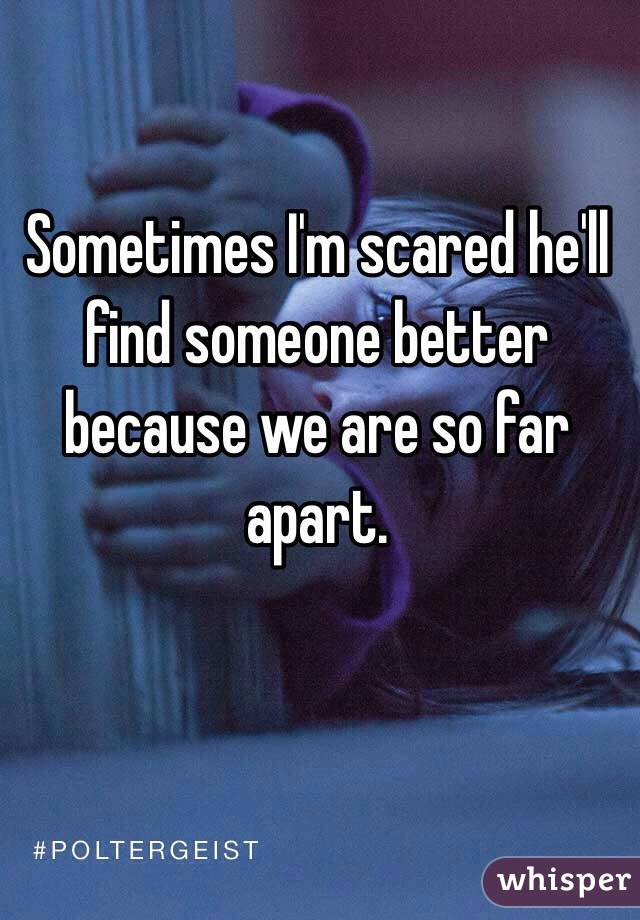 Sometimes I'm scared he'll find someone better because we are so far apart.