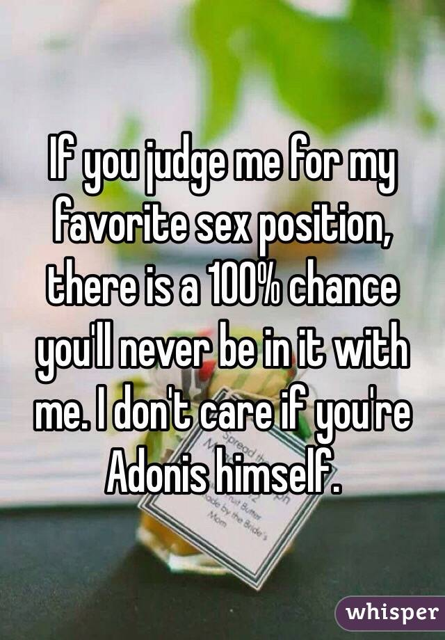If you judge me for my favorite sex position, there is a 100% chance you'll never be in it with me. I don't care if you're Adonis himself.