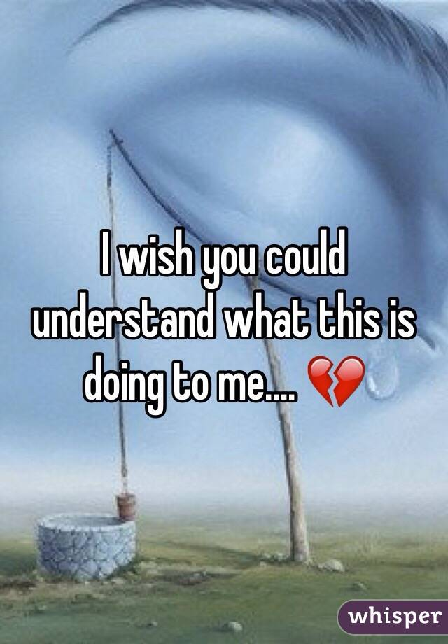 I wish you could understand what this is doing to me.... 💔