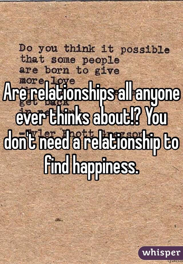 Are relationships all anyone ever thinks about!? You don't need a relationship to find happiness.