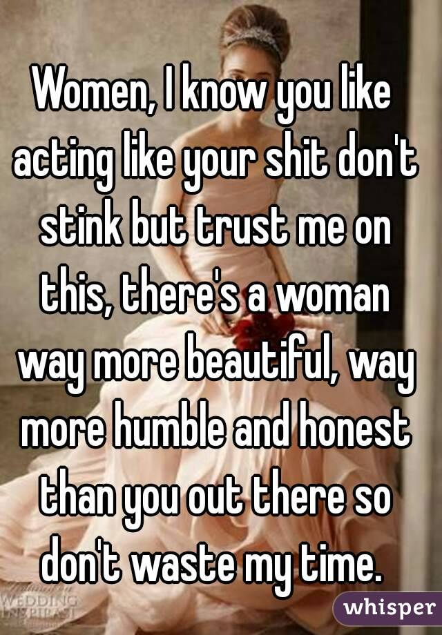 Women, I know you like acting like your shit don't stink but trust me on this, there's a woman way more beautiful, way more humble and honest than you out there so don't waste my time.