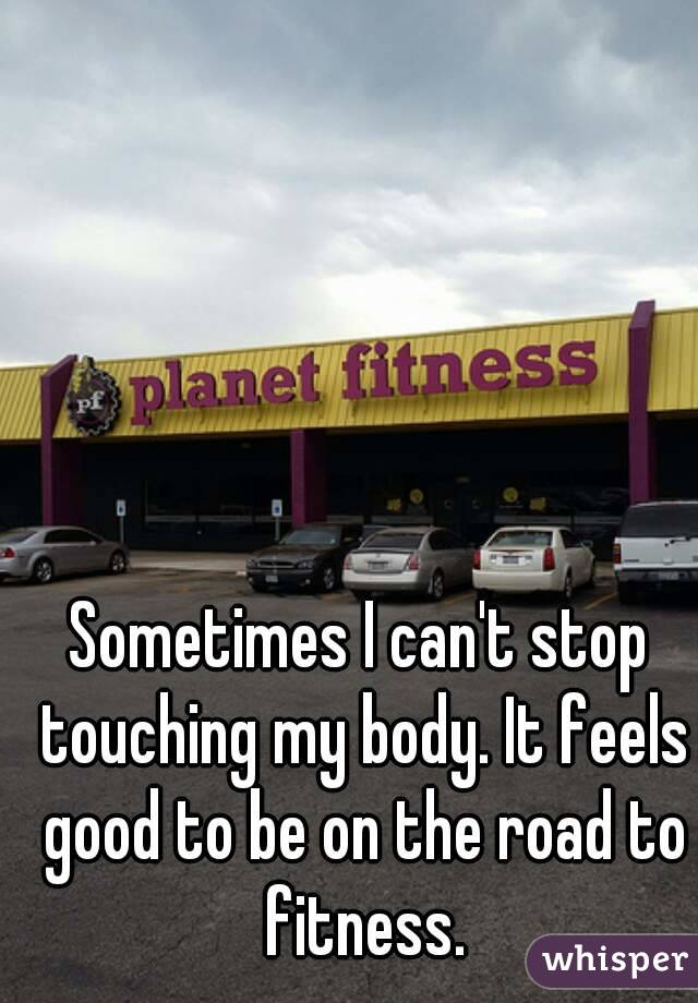 Sometimes I can't stop touching my body. It feels good to be on the road to fitness.