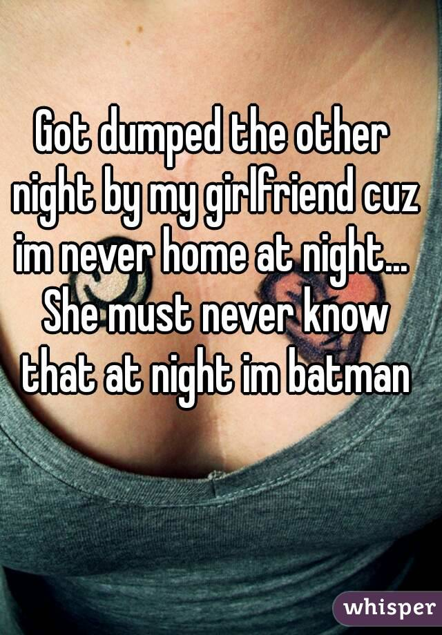 Got dumped the other night by my girlfriend cuz im never home at night...  She must never know that at night im batman