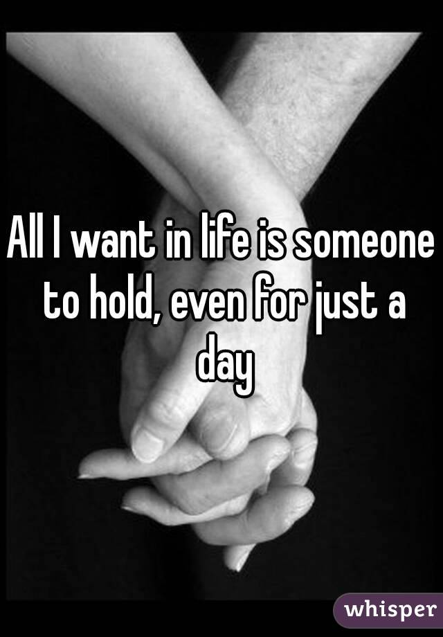 All I want in life is someone to hold, even for just a day