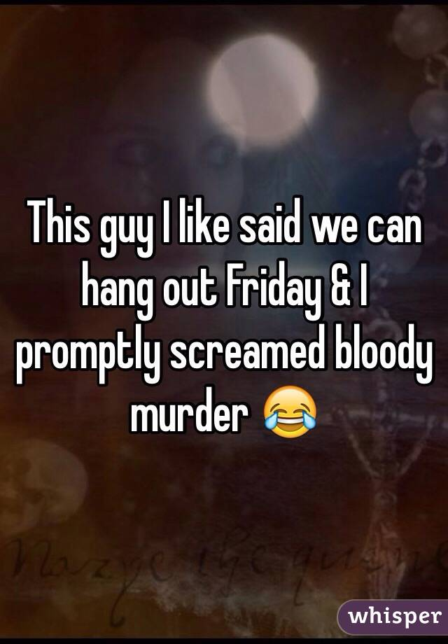 This guy I like said we can hang out Friday & I promptly screamed bloody murder 😂