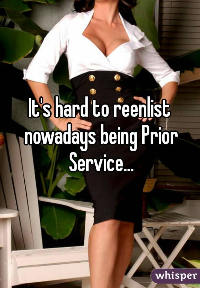 It's hard to reenlist nowadays being Prior Service...