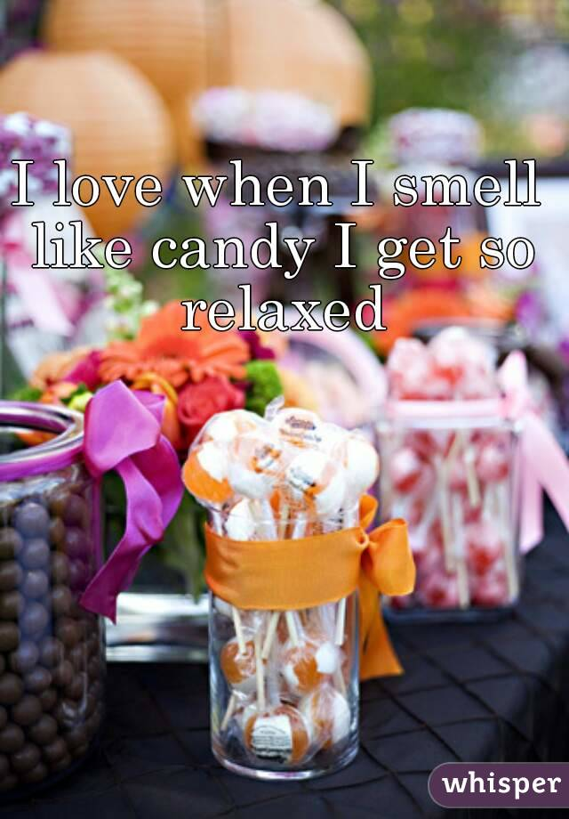I love when I smell like candy I get so relaxed