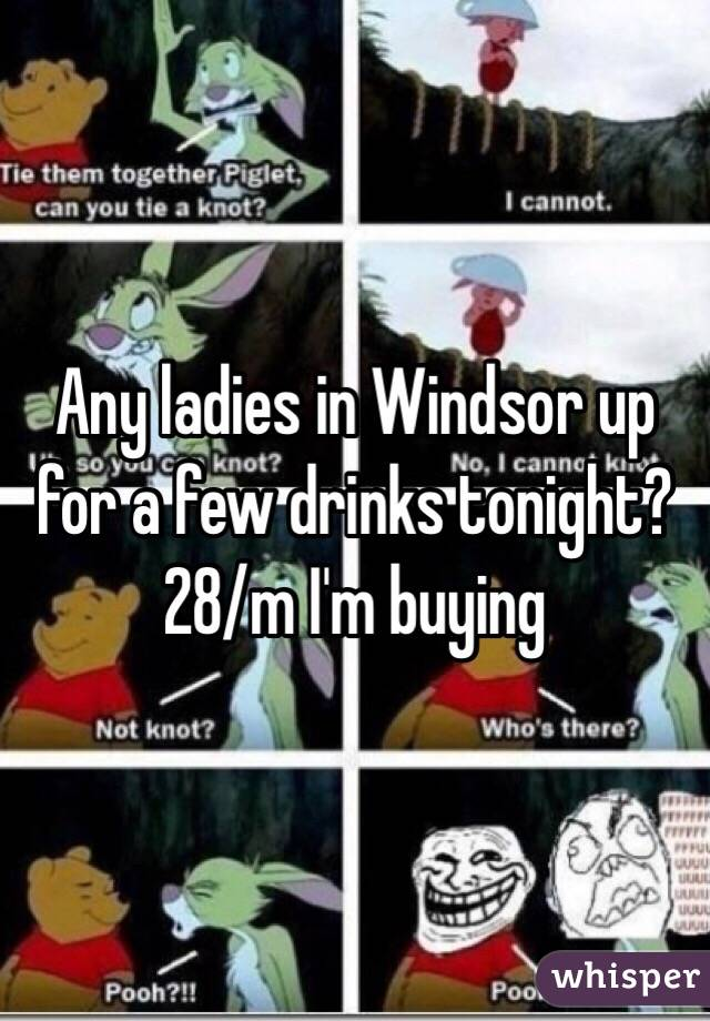 Any ladies in Windsor up for a few drinks tonight? 28/m I'm buying