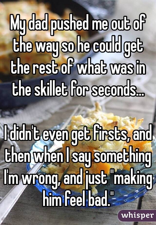 """My dad pushed me out of the way so he could get the rest of what was in the skillet for seconds...  I didn't even get firsts, and then when I say something I'm wrong, and just """"making him feel bad."""""""