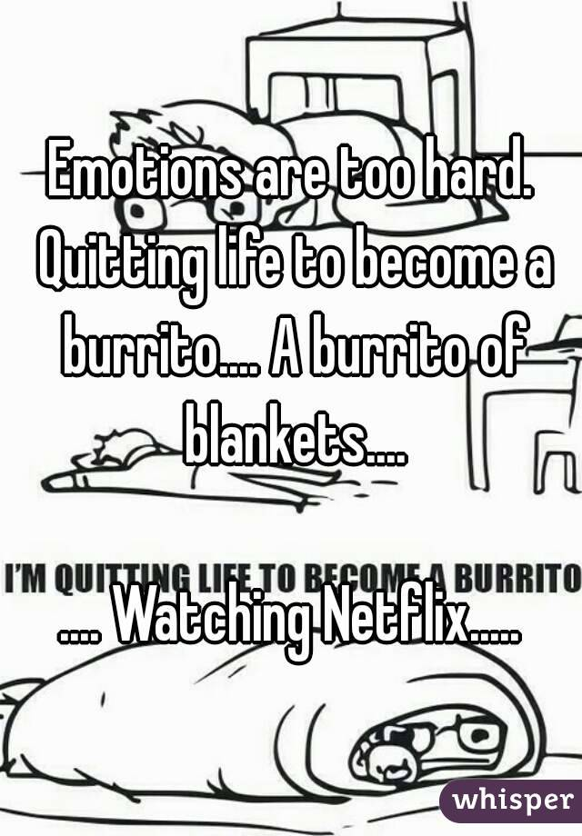 Emotions are too hard. Quitting life to become a burrito.... A burrito of blankets....  .... Watching Netflix.....