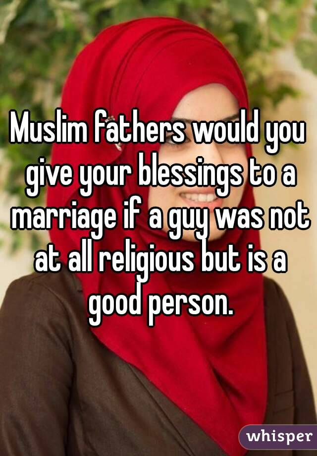Muslim fathers would you give your blessings to a marriage if a guy was not at all religious but is a good person.