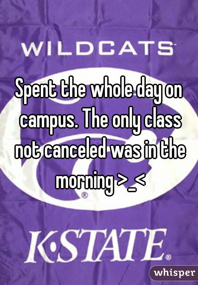 Spent the whole day on campus. The only class not canceled was in the morning >_<