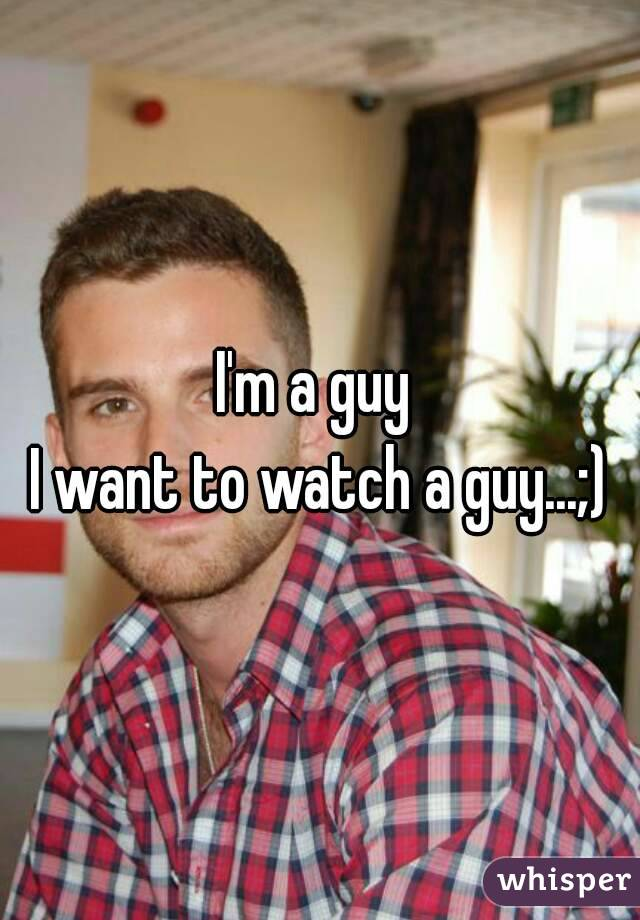 I'm a guy  I want to watch a guy...;)