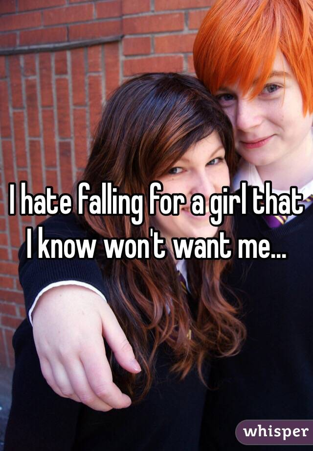 I hate falling for a girl that I know won't want me...