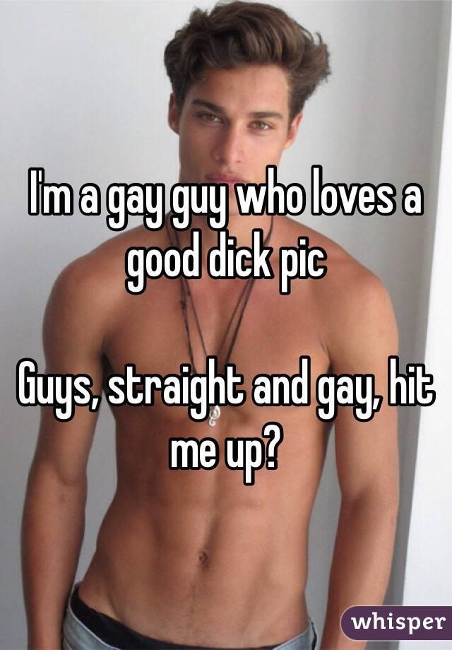 I'm a gay guy who loves a good dick pic  Guys, straight and gay, hit me up?