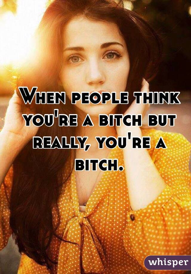 When people think you're a bitch but really, you're a bitch.