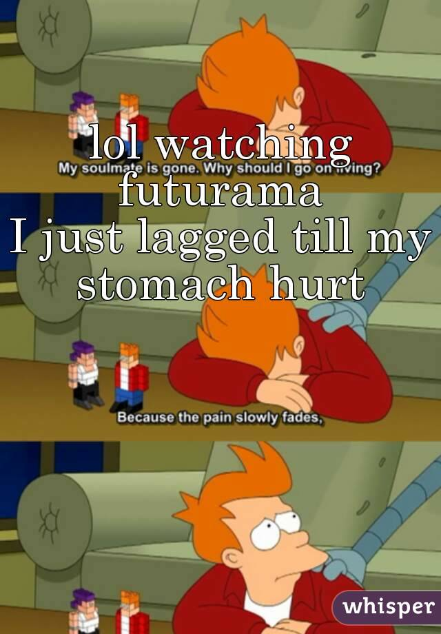 lol watching futurama  I just lagged till my stomach hurt