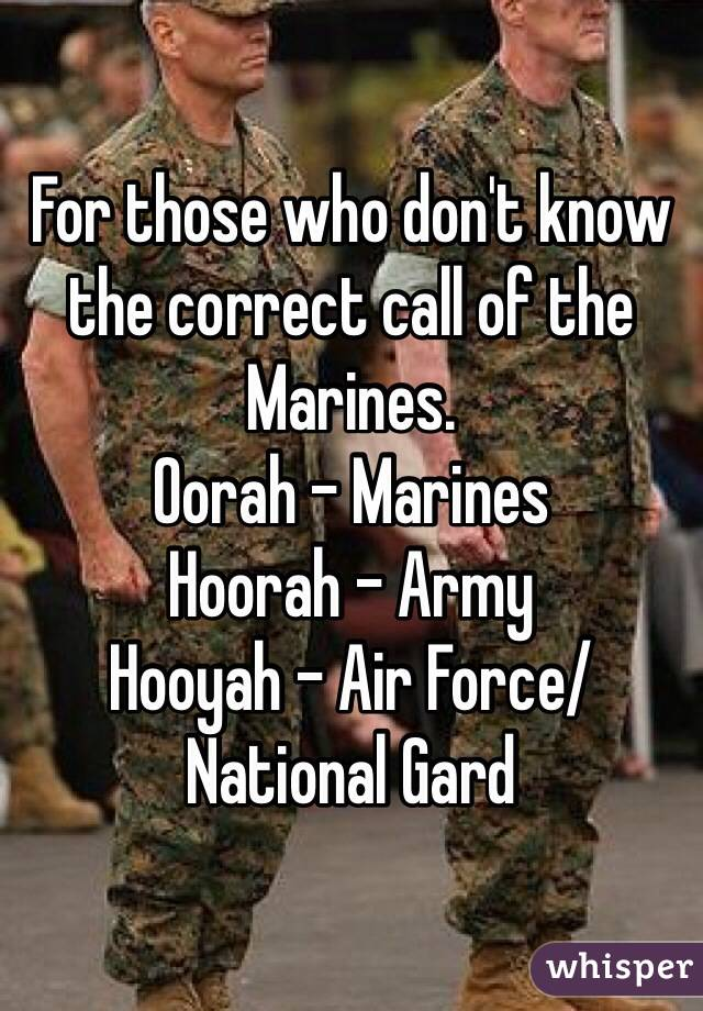 For those who don't know the correct call of the Marines.  Oorah - Marines Hoorah - Army Hooyah - Air Force/National Gard