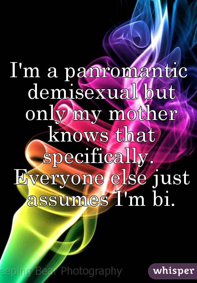 I'm a panromantic demisexual but only my mother knows that specifically.  Everyone else just assumes I'm bi.
