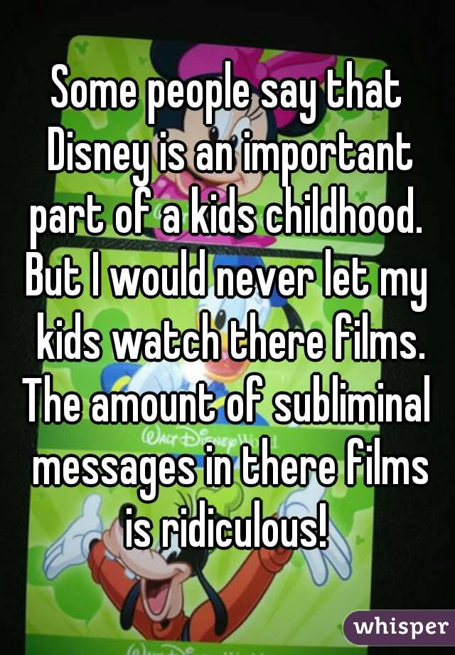 Some people say that Disney is an important part of a kids childhood.  But I would never let my kids watch there films. The amount of subliminal messages in there films is ridiculous!