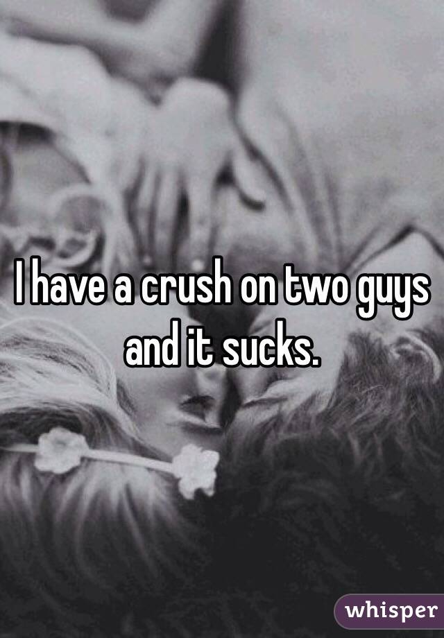 I have a crush on two guys and it sucks.