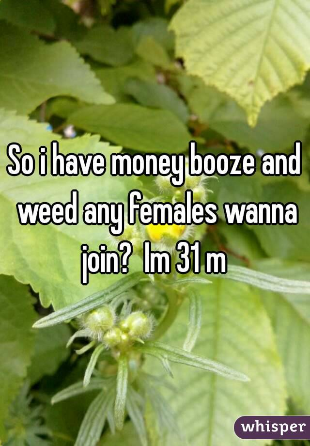 So i have money booze and weed any females wanna join?  Im 31 m