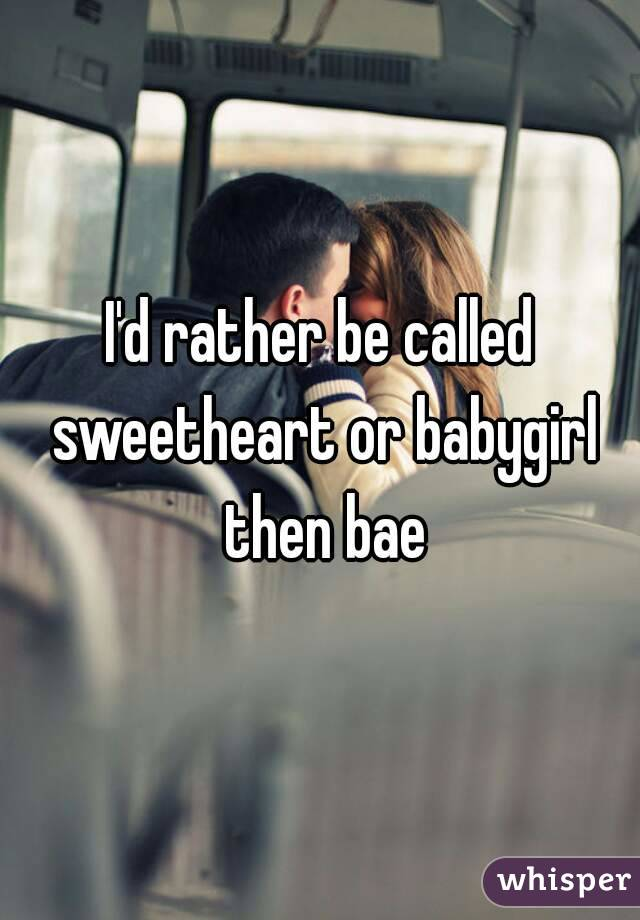 I'd rather be called sweetheart or babygirl then bae