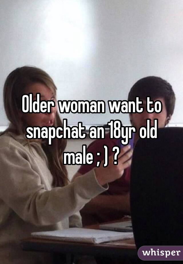 Older woman want to snapchat an 18yr old male ; ) ?