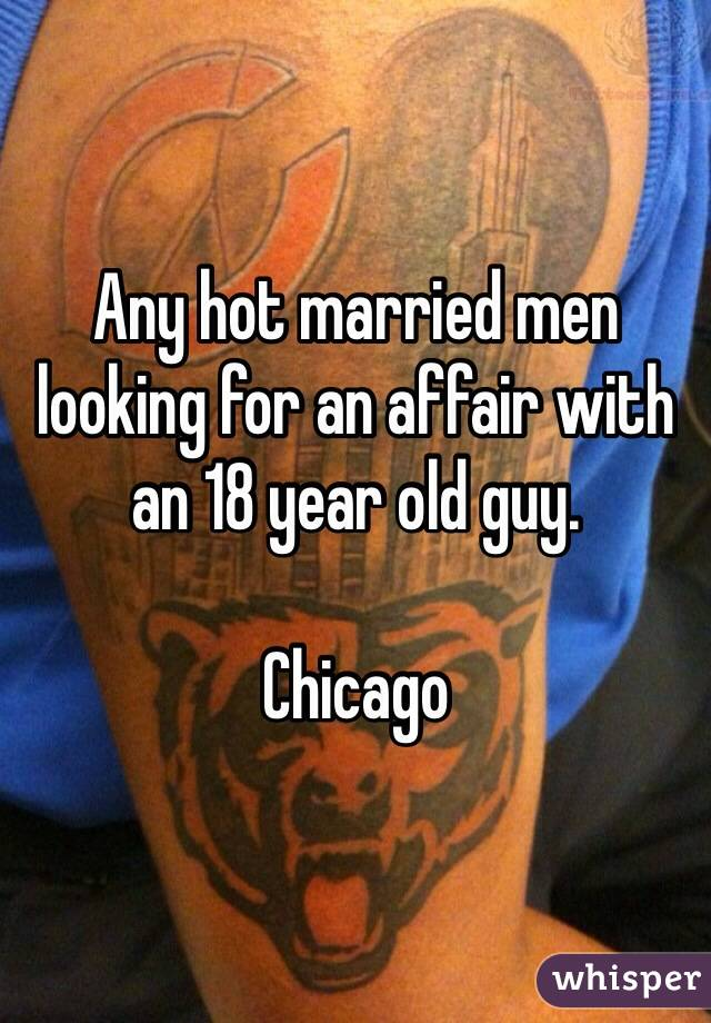 Any hot married men looking for an affair with an 18 year old guy.   Chicago